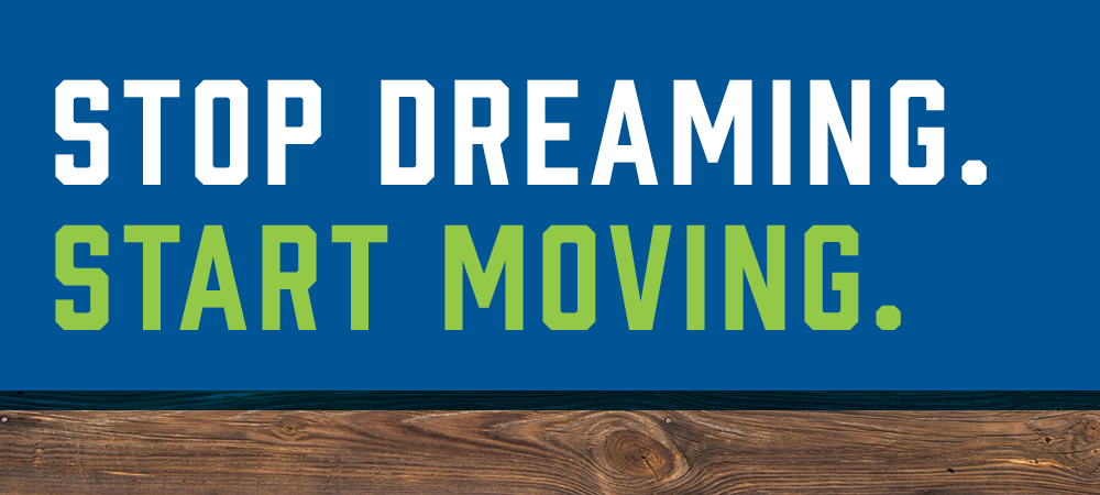 Stop Dream. Start Moving.